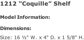 "1212 ""Coquille"" Shelf   Model Information:				  Dimensions:   Size: 16 ½"" W. x 4"" D. x 1 5/8"" H."