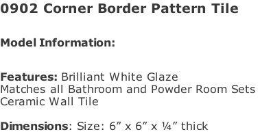 "0902 Corner Border Pattern Tile  Model Information:							 																						 Features: Brilliant White Glaze  Matches all Bathroom and Powder Room Sets  Ceramic Wall Tile   Dimensions: Size: 6"" x 6"" x ¼"" thick"