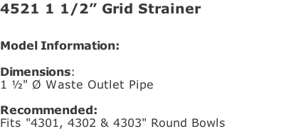 "4521 1 1/2"" Grid Strainer  Model Information:																																																				   Dimensions:  1 ½"" Ø Waste Outlet Pipe   Recommended:  Fits ""4301, 4302 & 4303"" Round Bowls"